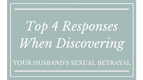 Top 4 Responses When Discovering Your Husband's Sexual Betrayal
